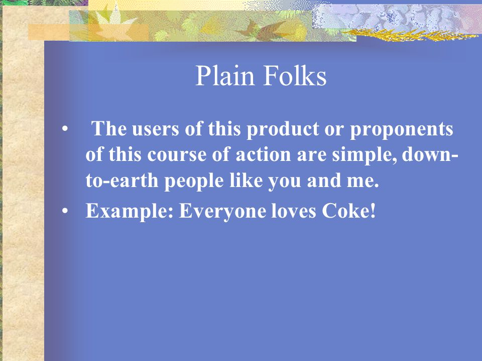 Plain Folks The users of this product or proponents of this course of action are simple, down- to-earth people like you and me. Example: Everyone love