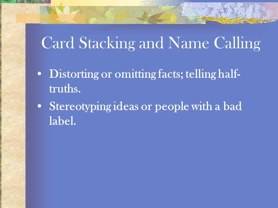 Card Stacking and Name Calling Distorting or omitting facts; telling half- truths. Stereotyping ideas or people with a bad label.