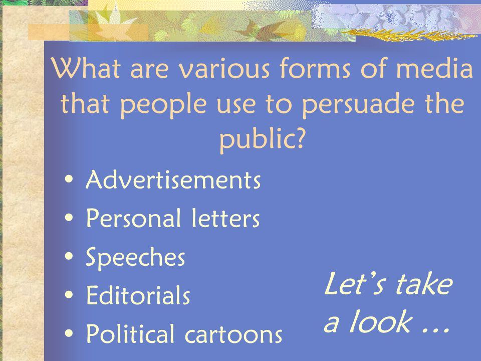 What are various forms of media that people use to persuade the public? Advertisements Personal letters Speeches Editorials Political cartoons Lets ta
