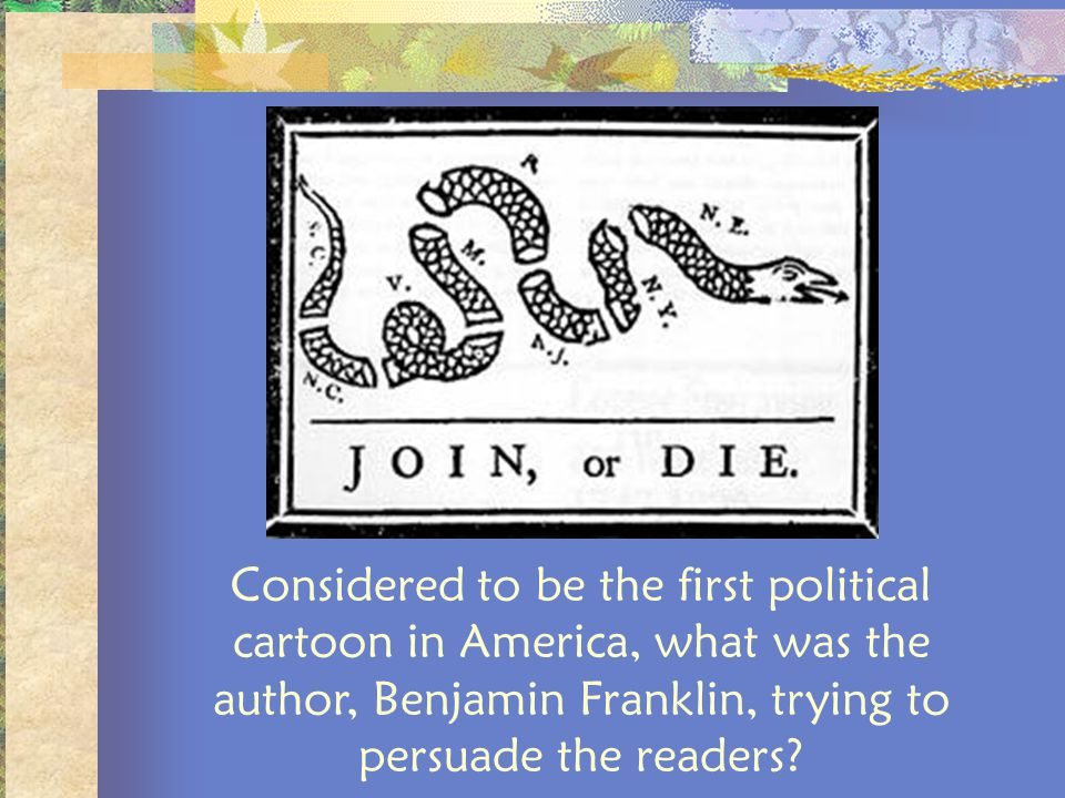 Considered to be the first political cartoon in America, what was the author, Benjamin Franklin, trying to persuade the readers?