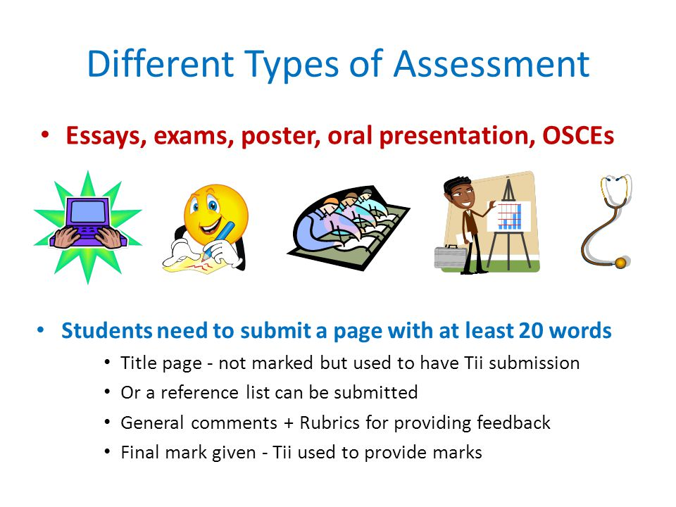 Different Types of Assessment Students need to submit a page with at least 20 words Title page - not marked but used to have Tii submission Or a reference list can be submitted General comments + Rubrics for providing feedback Final mark given - Tii used to provide marks Essays, exams, poster, oral presentation, OSCEs