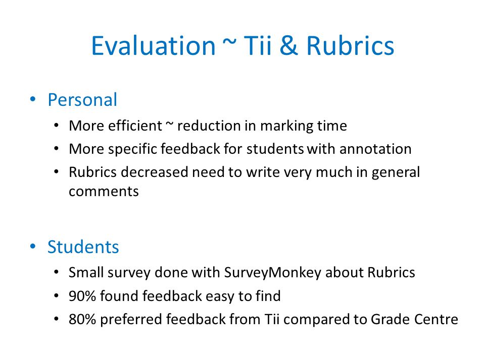 Evaluation ~ Tii & Rubrics Personal More efficient ~ reduction in marking time More specific feedback for students with annotation Rubrics decreased need to write very much in general comments Students Small survey done with SurveyMonkey about Rubrics 90% found feedback easy to find 80% preferred feedback from Tii compared to Grade Centre