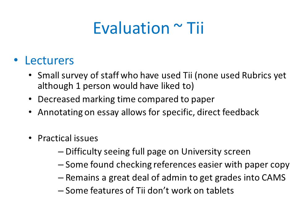 Evaluation ~ Tii Lecturers Small survey of staff who have used Tii (none used Rubrics yet although 1 person would have liked to) Decreased marking time compared to paper Annotating on essay allows for specific, direct feedback Practical issues – Difficulty seeing full page on University screen – Some found checking references easier with paper copy – Remains a great deal of admin to get grades into CAMS – Some features of Tii dont work on tablets