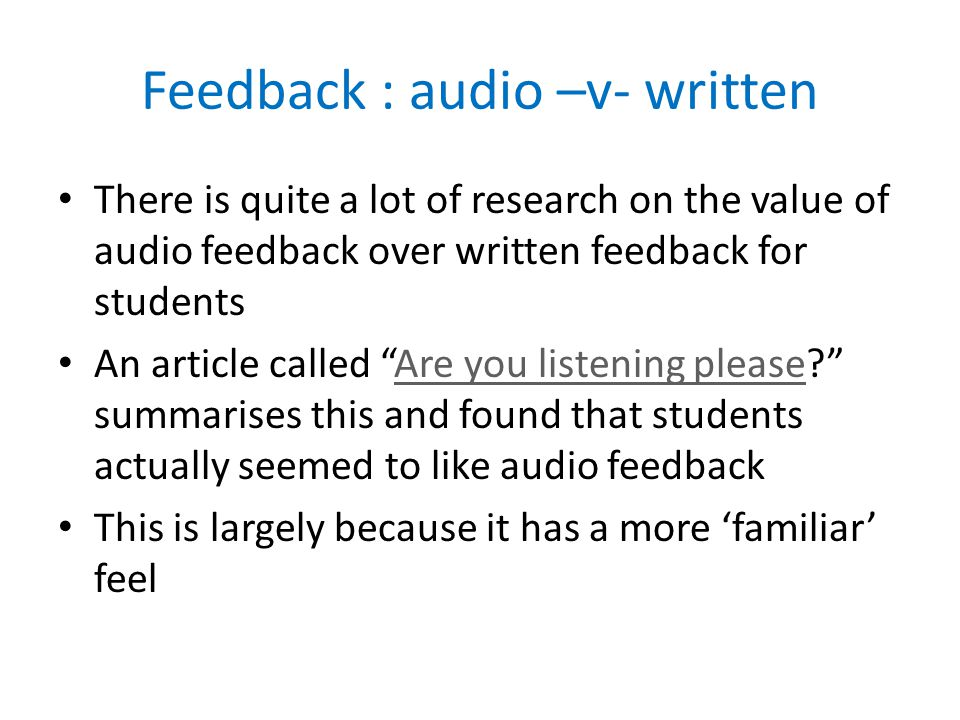 Feedback : audio –v- written There is quite a lot of research on the value of audio feedback over written feedback for students An article called Are you listening please.
