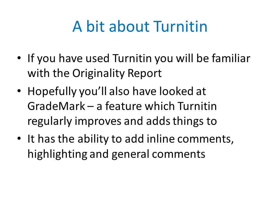 A bit about Turnitin If you have used Turnitin you will be familiar with the Originality Report Hopefully youll also have looked at GradeMark – a feature which Turnitin regularly improves and adds things to It has the ability to add inline comments, highlighting and general comments