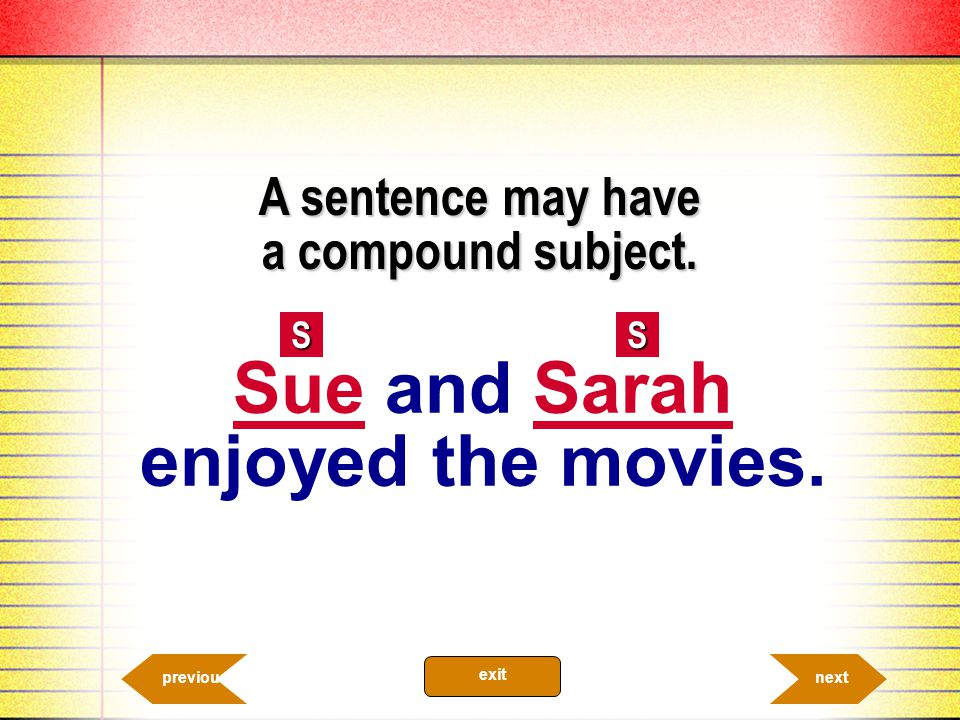 A sentence may have a compound subject. SS nextprevious exit Sue and Sarah enjoyed the movies.