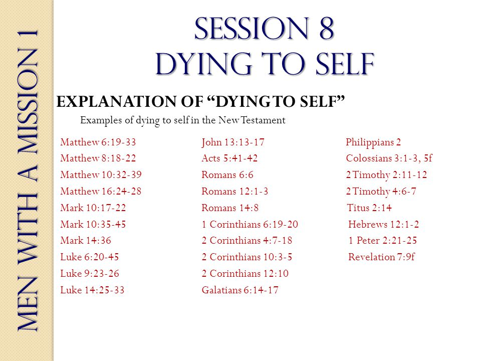 Men With a Mission 1 Session 8 dying to self EXPLANATION OF DYING TO SELF Examples of dying to self in the New Testament Matthew 6:19-33John 13:13-17 Philippians 2 Matthew 8:18-22Acts 5:41-42 Colossians 3:1-3, 5f Matthew 10:32-39 Romans 6:6 2 Timothy 2:11-12 Matthew 16:24-28 Romans 12:1-3 2 Timothy 4:6-7 Mark 10:17-22Romans 14:8 Titus 2:14 Mark 10:35-451 Corinthians 6:19-20 Hebrews 12:1-2 Mark 14:362 Corinthians 4:7-18 1 Peter 2:21-25 Luke 6:20-452 Corinthians 10:3-5 Revelation 7:9f Luke 9:23-262 Corinthians 12:10 Luke 14:25-33Galatians 6:14-17