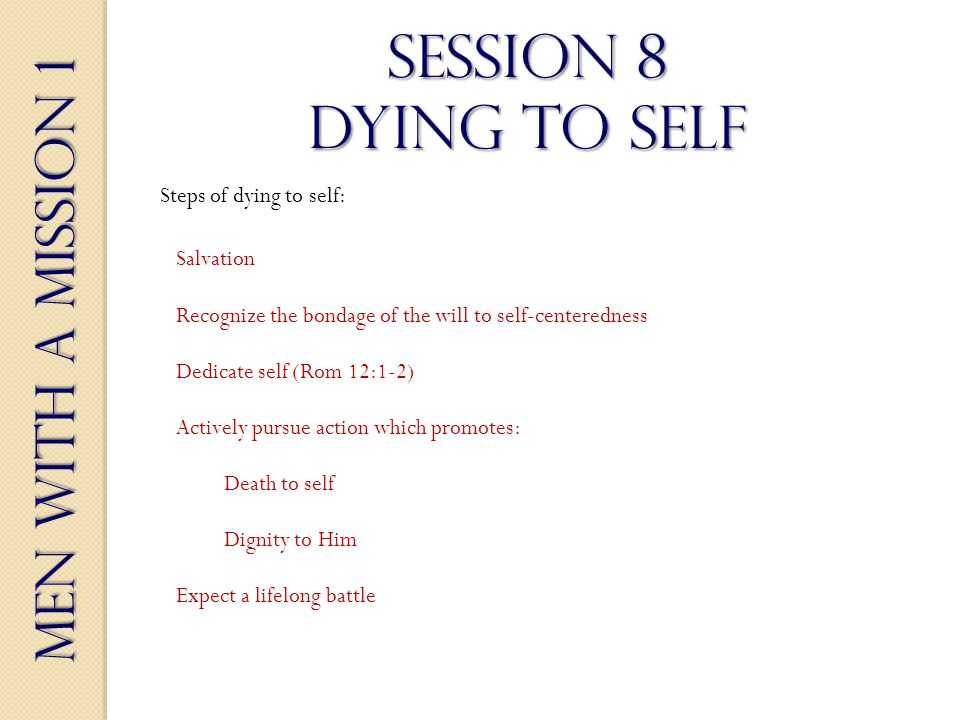 Men With a Mission 1 Session 8 dying to self Salvation Steps of dying to self: Recognize the bondage of the will to self-centeredness Dedicate self (Rom 12:1-2) Actively pursue action which promotes: Death to self Dignity to Him Expect a lifelong battle