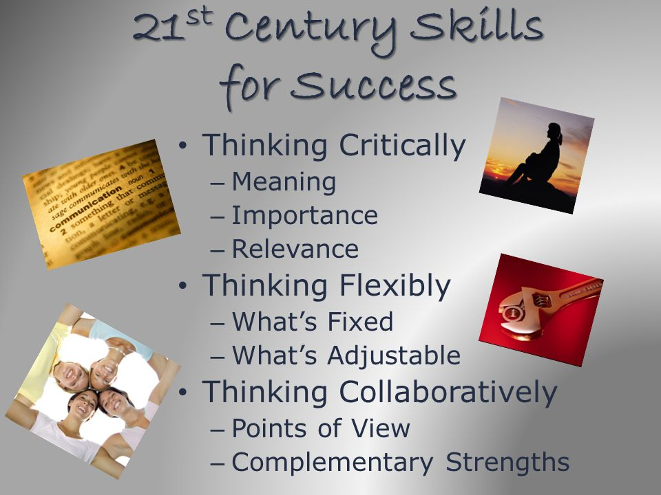 21 st Century Skills for Success Thinking Critically – Meaning – Importance – Relevance Thinking Flexibly – Whats Fixed – Whats Adjustable Thinking Co