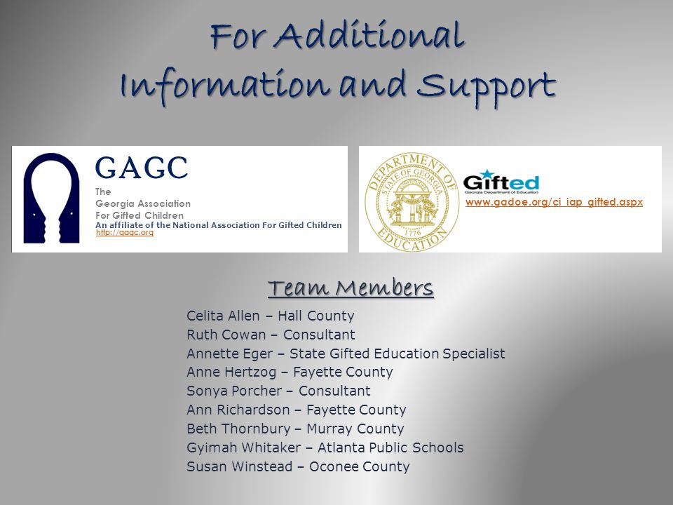 For Additional Information and Support Team Members Celita Allen – Hall County Ruth Cowan – Consultant Annette Eger – State Gifted Education Specialis