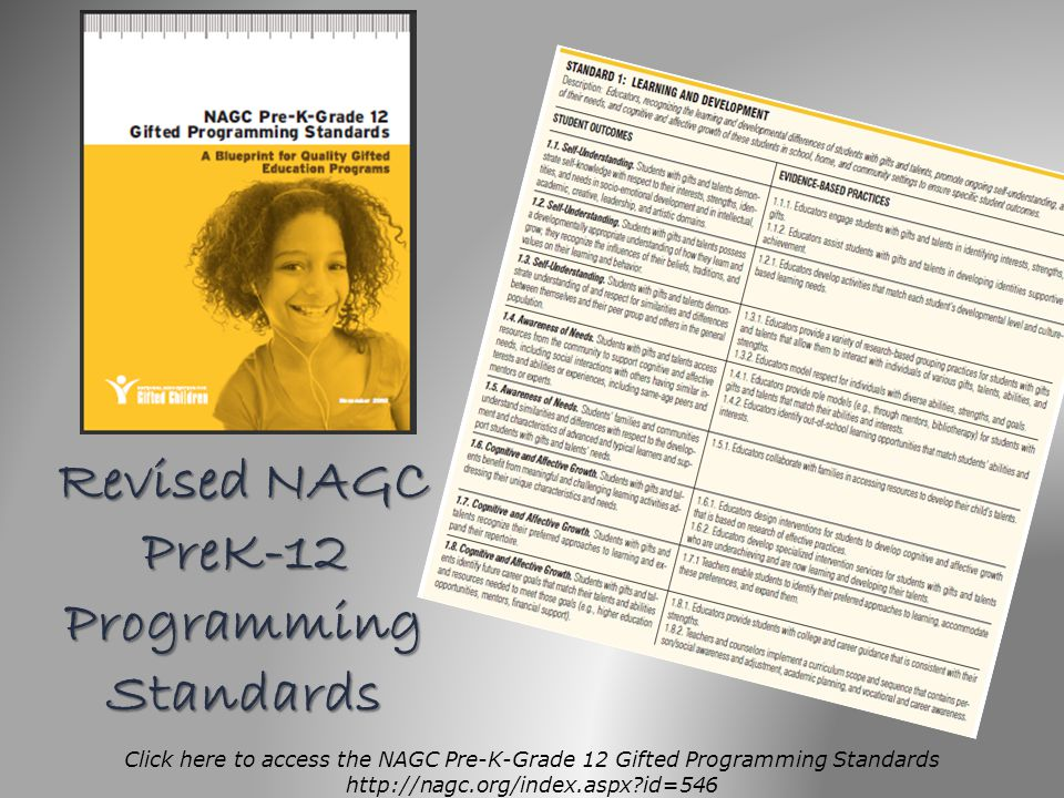 Revised NAGC PreK-12 Programming Standards Click here to access the NAGC Pre-K-Grade 12 Gifted Programming Standards http://nagc.org/index.aspx?id=546