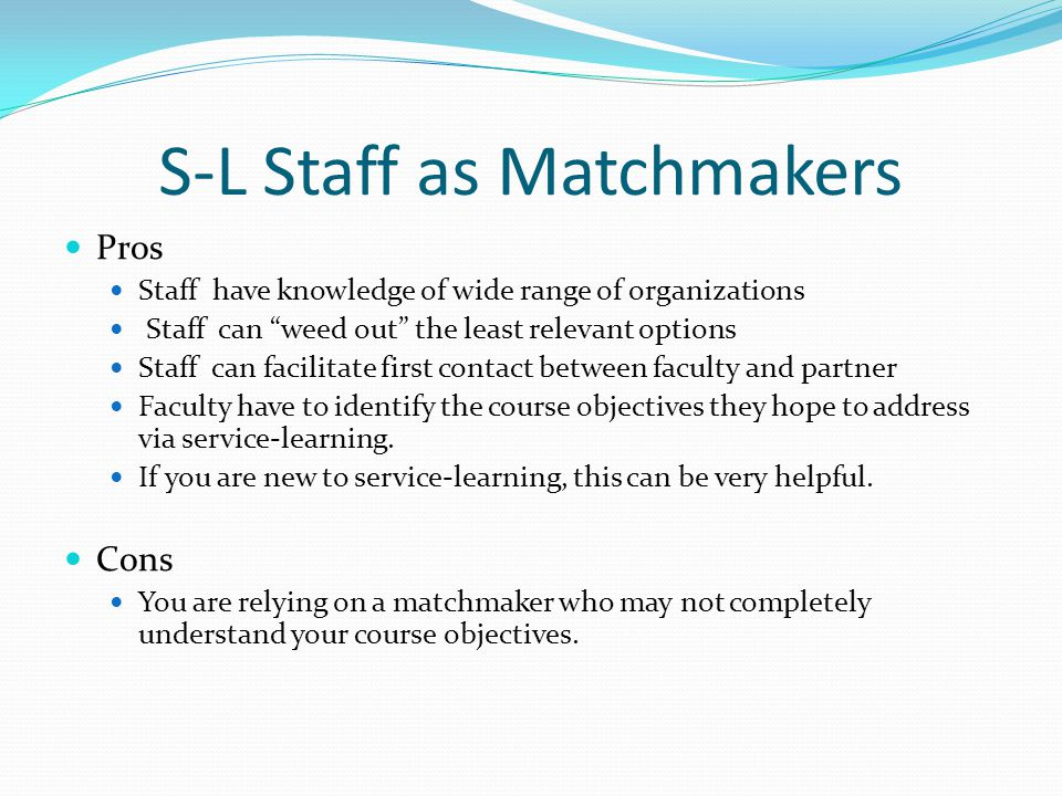 S-L Staff as Matchmakers Pros Staff have knowledge of wide range of organizations Staff can weed out the least relevant options Staff can facilitate first contact between faculty and partner Faculty have to identify the course objectives they hope to address via service-learning.