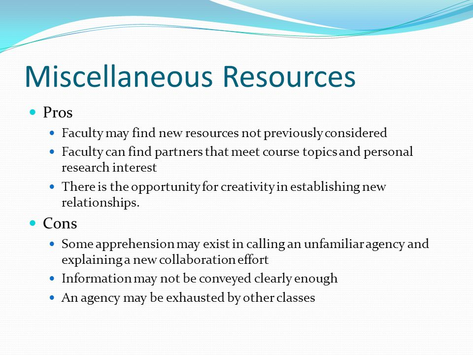 Miscellaneous Resources Pros Faculty may find new resources not previously considered Faculty can find partners that meet course topics and personal research interest There is the opportunity for creativity in establishing new relationships.