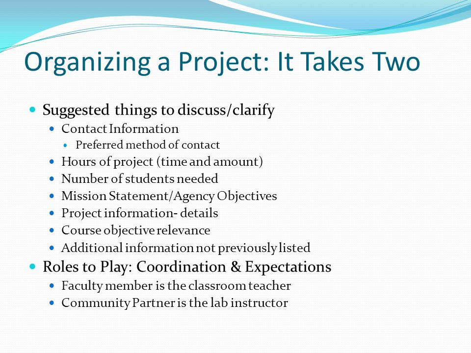 Organizing a Project: It Takes Two Suggested things to discuss/clarify Contact Information Preferred method of contact Hours of project (time and amount) Number of students needed Mission Statement/Agency Objectives Project information- details Course objective relevance Additional information not previously listed Roles to Play: Coordination & Expectations Faculty member is the classroom teacher Community Partner is the lab instructor