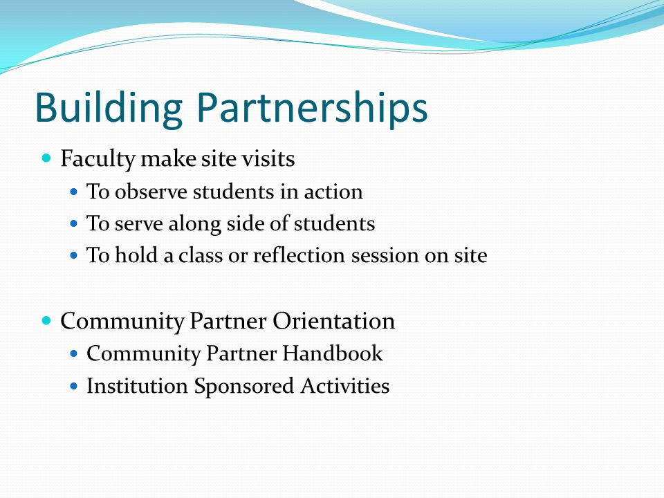 Building Partnerships Faculty make site visits To observe students in action To serve along side of students To hold a class or reflection session on site Community Partner Orientation Community Partner Handbook Institution Sponsored Activities
