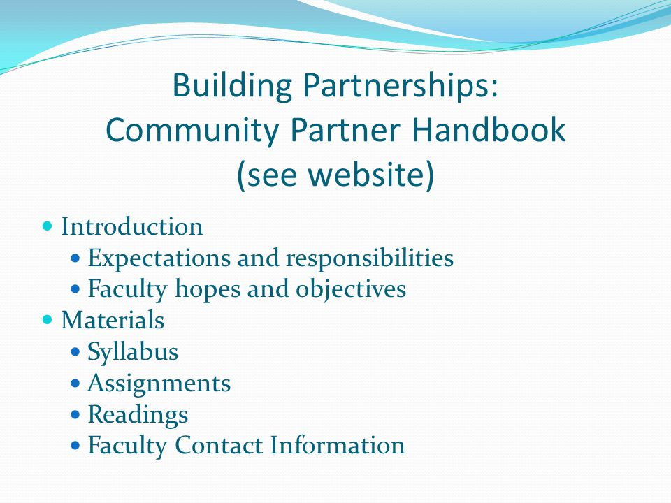 Building Partnerships: Community Partner Handbook (see website) Introduction Expectations and responsibilities Faculty hopes and objectives Materials Syllabus Assignments Readings Faculty Contact Information