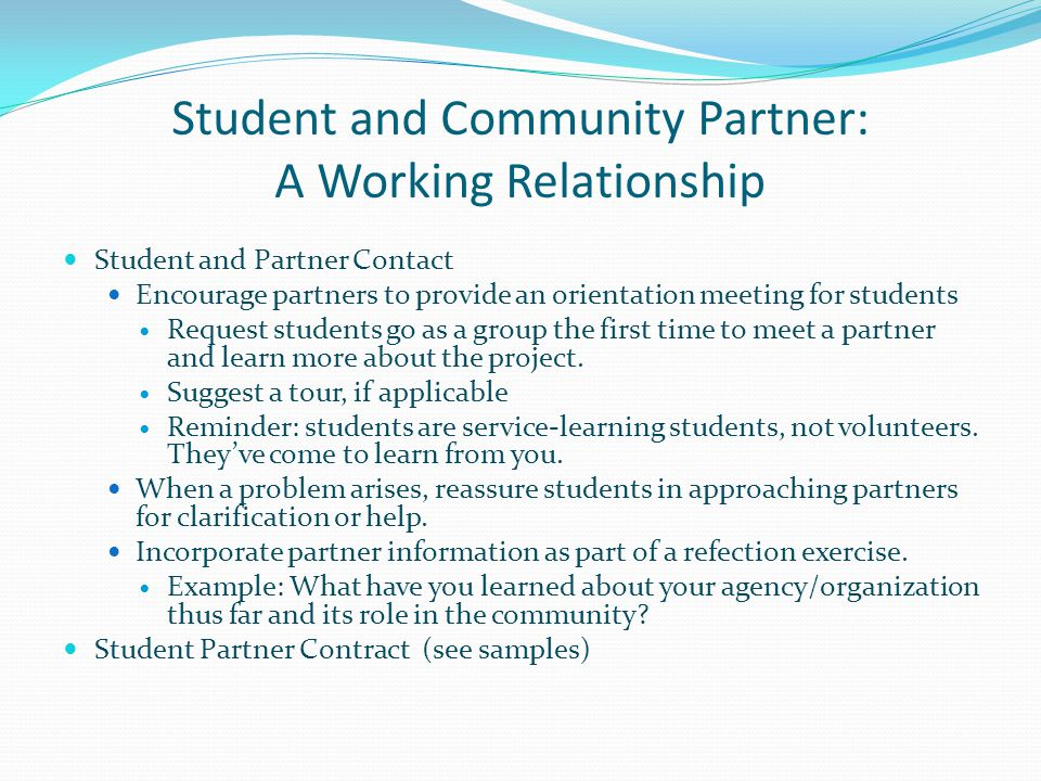 Student and Community Partner: A Working Relationship Student and Partner Contact Encourage partners to provide an orientation meeting for students Request students go as a group the first time to meet a partner and learn more about the project.