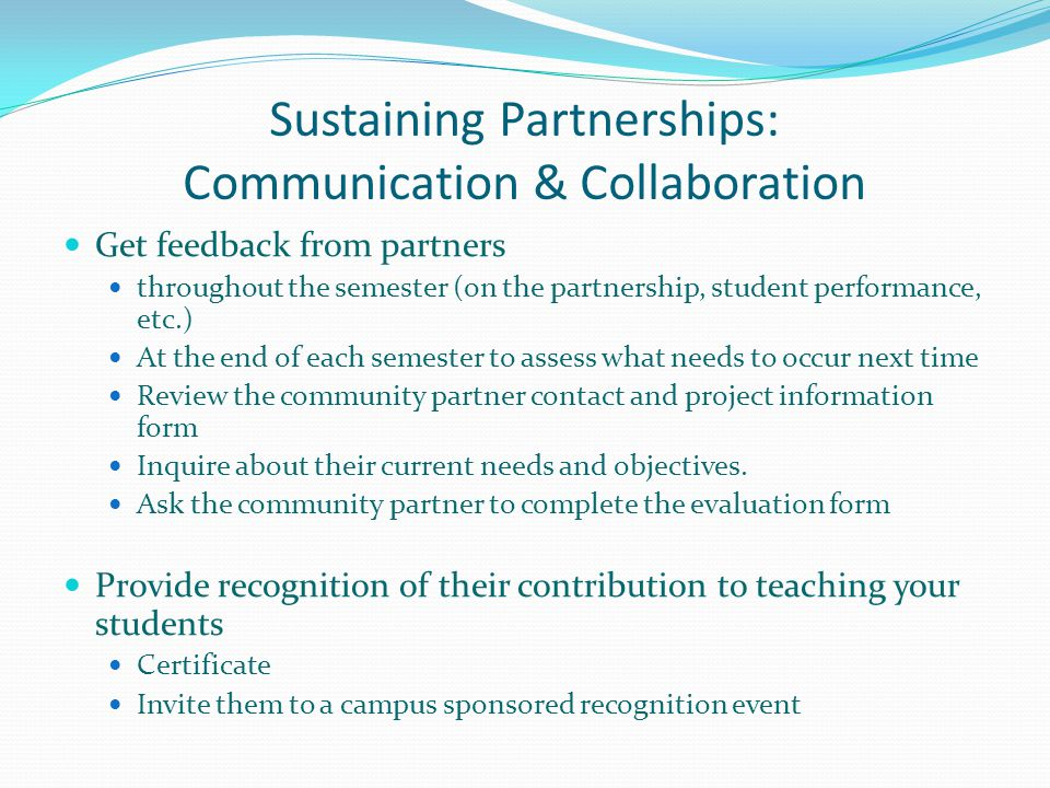 Sustaining Partnerships: Communication & Collaboration Get feedback from partners throughout the semester (on the partnership, student performance, etc.) At the end of each semester to assess what needs to occur next time Review the community partner contact and project information form Inquire about their current needs and objectives.