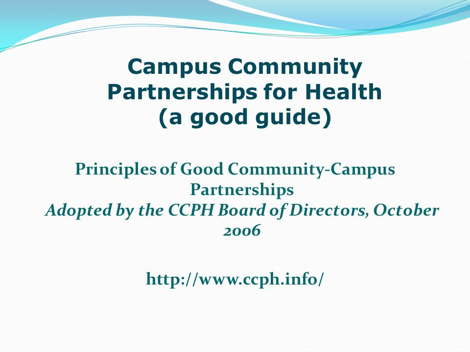 Principles of Good Community-Campus Partnerships Adopted by the CCPH Board of Directors, October 2006 http://www.ccph.info/ Campus Community Partnerships for Health (a good guide)