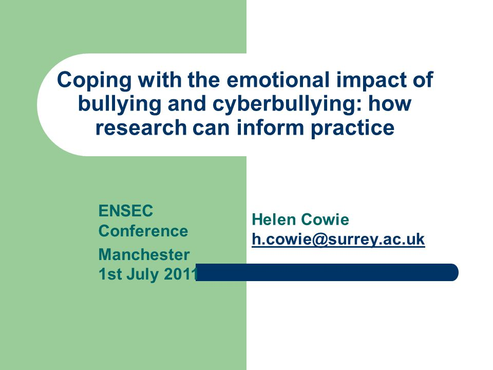 Coping with the emotional impact of bullying and cyberbullying: how research can inform practice Helen Cowie h.cowie@surrey.ac.uk h.cowie@surrey.ac.uk