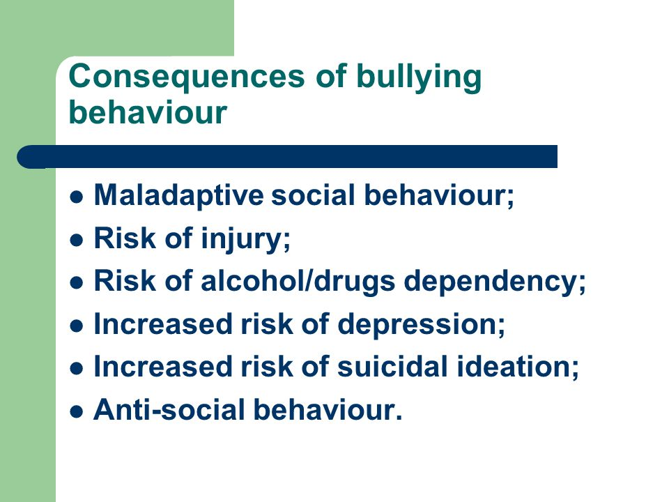 Consequences of bullying behaviour Maladaptive social behaviour; Risk of injury; Risk of alcohol/drugs dependency; Increased risk of depression; Incre
