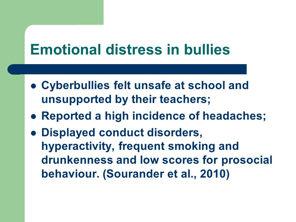 Emotional distress in bullies Cyberbullies felt unsafe at school and unsupported by their teachers; Reported a high incidence of headaches; Displayed