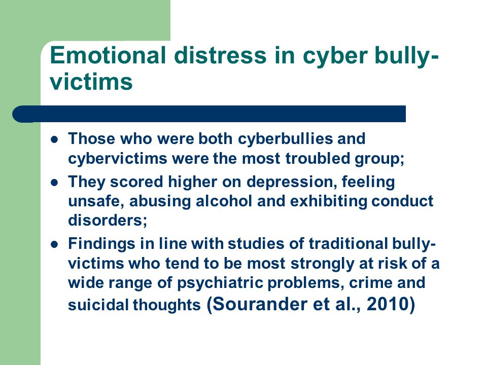 Emotional distress in cyber bully- victims Those who were both cyberbullies and cybervictims were the most troubled group; They scored higher on depression, feeling unsafe, abusing alcohol and exhibiting conduct disorders; Findings in line with studies of traditional bully- victims who tend to be most strongly at risk of a wide range of psychiatric problems, crime and suicidal thoughts (Sourander et al., 2010)