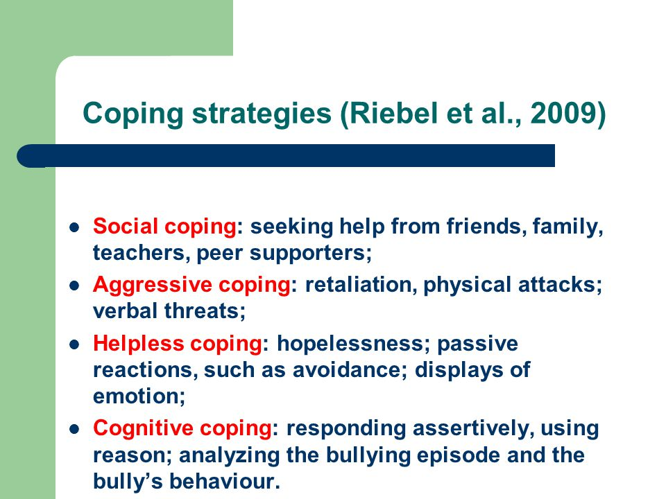 Coping strategies (Riebel et al., 2009) Social coping: seeking help from friends, family, teachers, peer supporters; Aggressive coping: retaliation, physical attacks; verbal threats; Helpless coping: hopelessness; passive reactions, such as avoidance; displays of emotion; Cognitive coping: responding assertively, using reason; analyzing the bullying episode and the bullys behaviour.