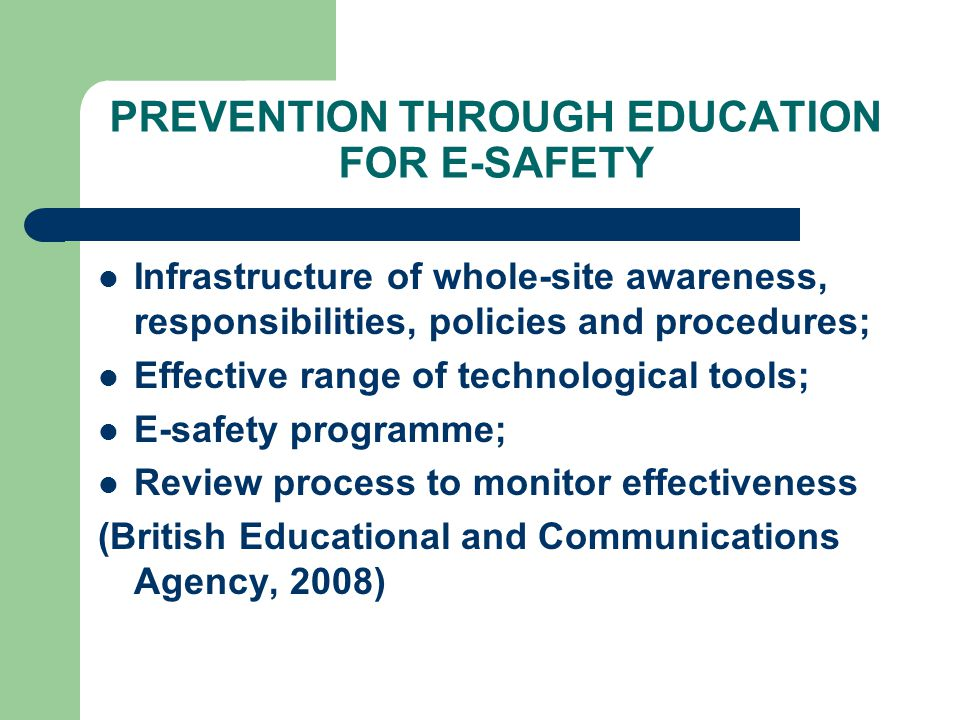 PREVENTION THROUGH EDUCATION FOR E-SAFETY Infrastructure of whole-site awareness, responsibilities, policies and procedures; Effective range of technological tools; E-safety programme; Review process to monitor effectiveness (British Educational and Communications Agency, 2008)