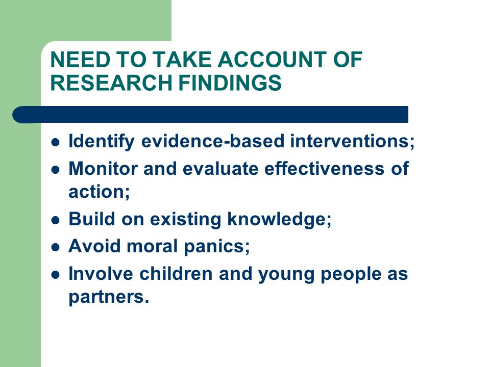 NEED TO TAKE ACCOUNT OF RESEARCH FINDINGS Identify evidence-based interventions; Monitor and evaluate effectiveness of action; Build on existing knowledge; Avoid moral panics; Involve children and young people as partners.