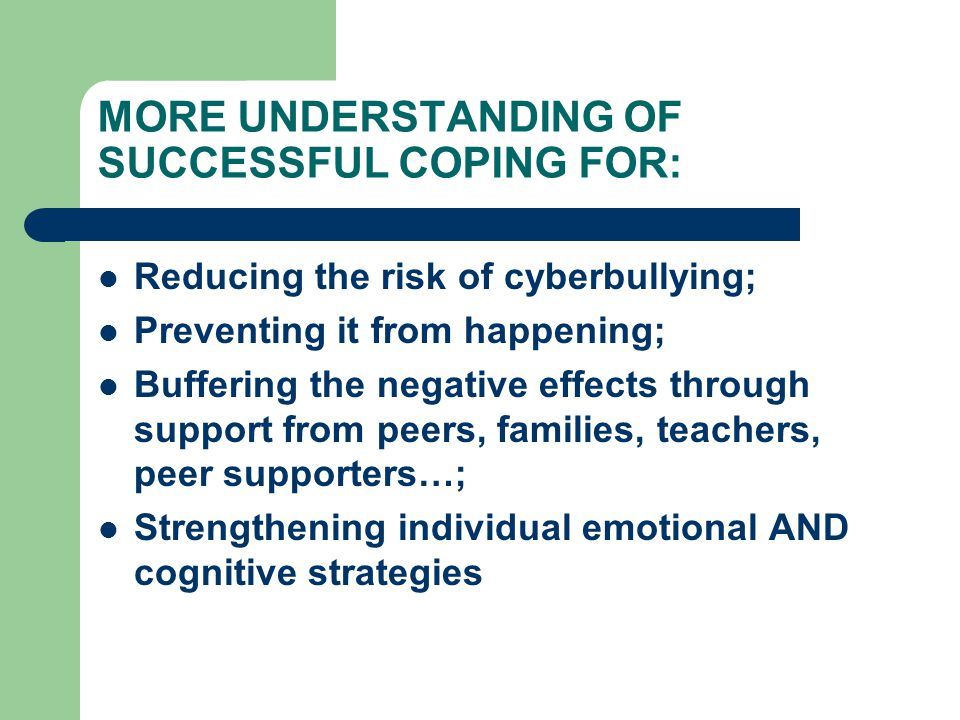 MORE UNDERSTANDING OF SUCCESSFUL COPING FOR: Reducing the risk of cyberbullying; Preventing it from happening; Buffering the negative effects through support from peers, families, teachers, peer supporters…; Strengthening individual emotional AND cognitive strategies