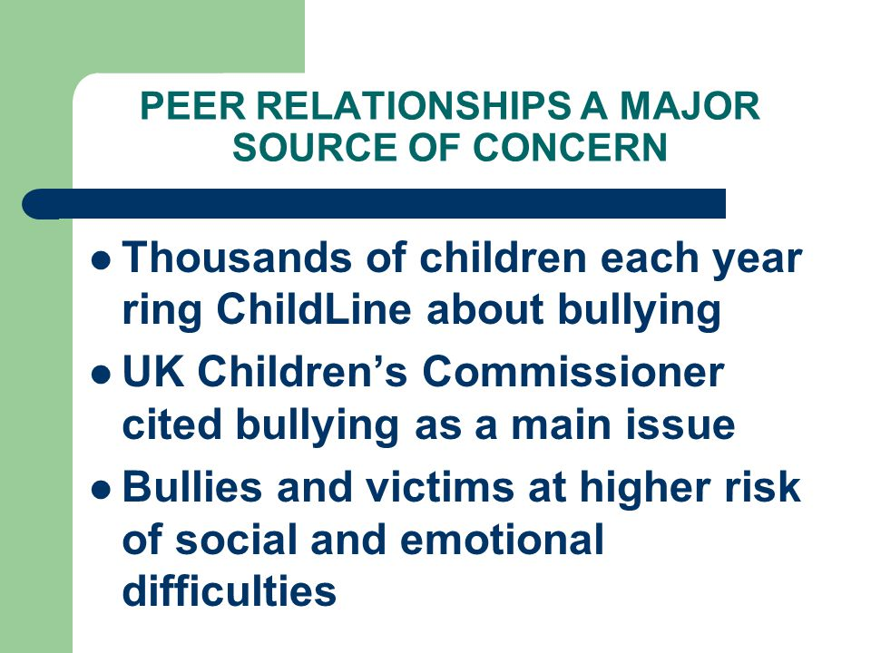 PEER RELATIONSHIPS A MAJOR SOURCE OF CONCERN Thousands of children each year ring ChildLine about bullying UK Childrens Commissioner cited bullying as a main issue Bullies and victims at higher risk of social and emotional difficulties
