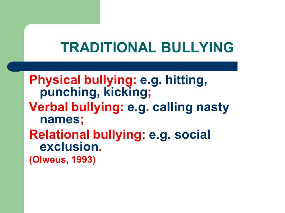 TRADITIONAL BULLYING Physical bullying: e.g. hitting, punching, kicking; Verbal bullying: e.g.