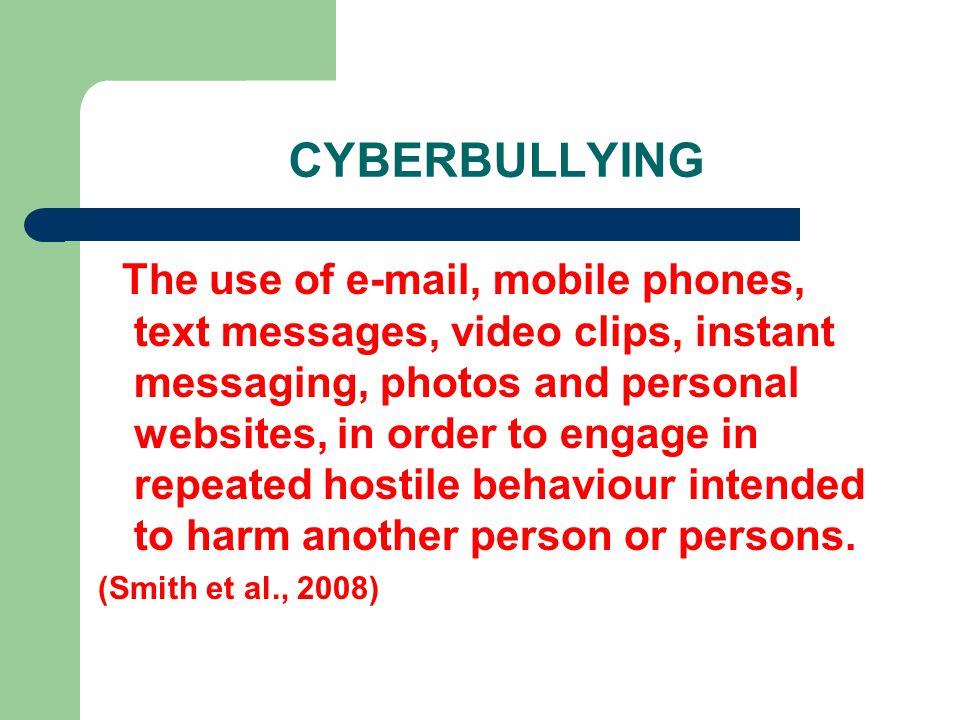 CYBERBULLYING The use of e-mail, mobile phones, text messages, video clips, instant messaging, photos and personal websites, in order to engage in repeated hostile behaviour intended to harm another person or persons.