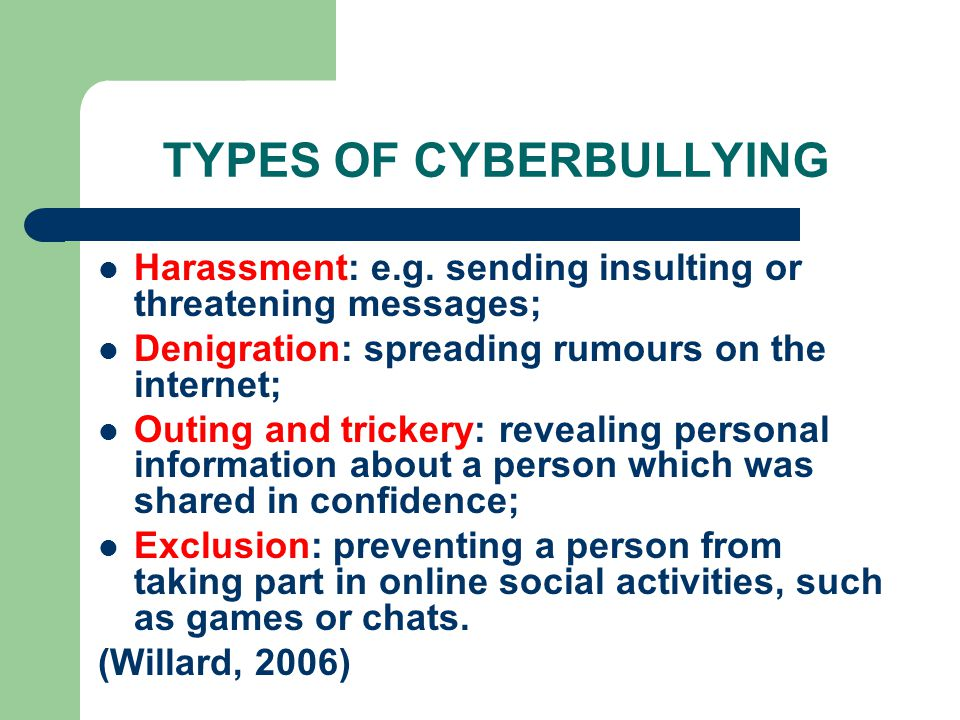 TYPES OF CYBERBULLYING Harassment: e.g. sending insulting or threatening messages; Denigration: spreading rumours on the internet; Outing and trickery