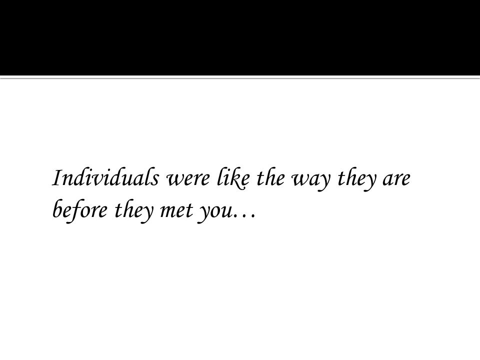 Individuals were like the way they are before they met you…