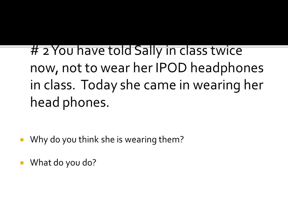# 2 You have told Sally in class twice now, not to wear her IPOD headphones in class.