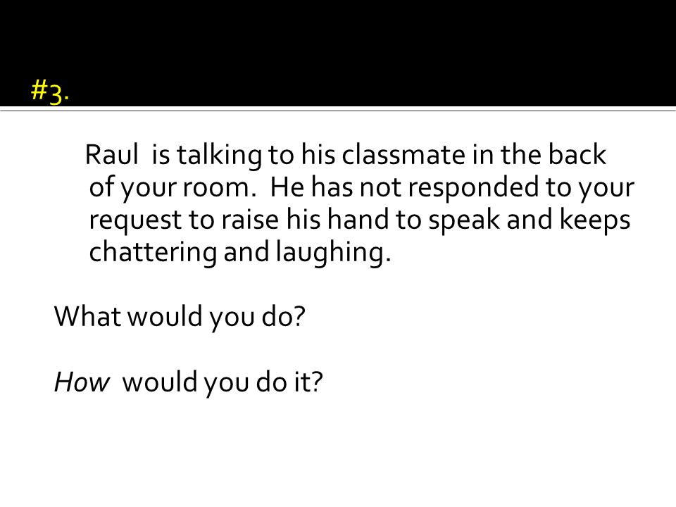 #3. Raul is talking to his classmate in the back of your room.
