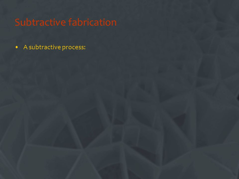 Subtractive fabrication A subtractive process: