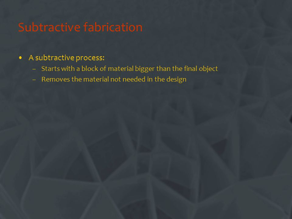 Subtractive fabrication A subtractive process: –Starts with a block of material bigger than the final object –Removes the material not needed in the design