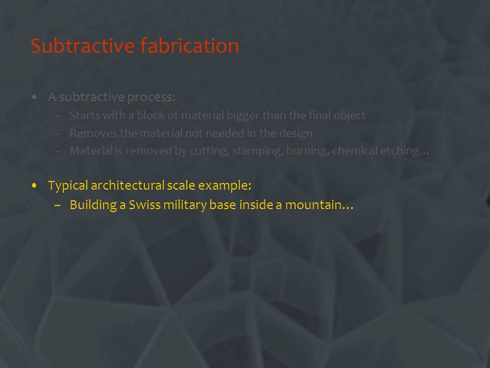 Subtractive fabrication A subtractive process: –Starts with a block of material bigger than the final object –Removes the material not needed in the design –Material is removed by cutting, stamping, burning, chemical etching… Typical architectural scale example: –Building a Swiss military base inside a mountain…