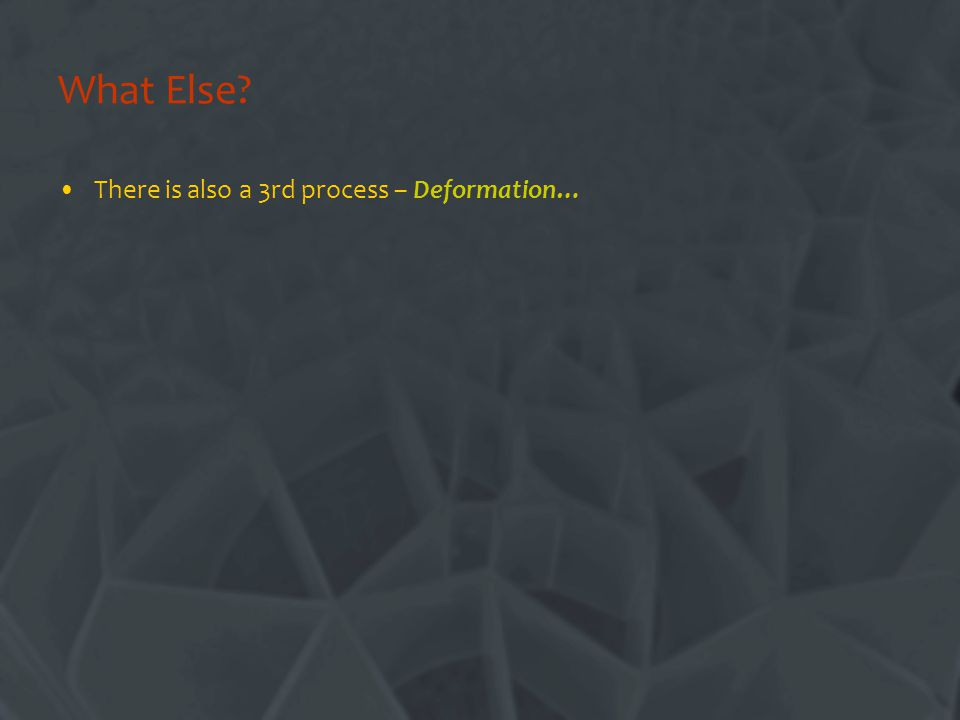 What Else? There is also a 3rd process – Deformation…