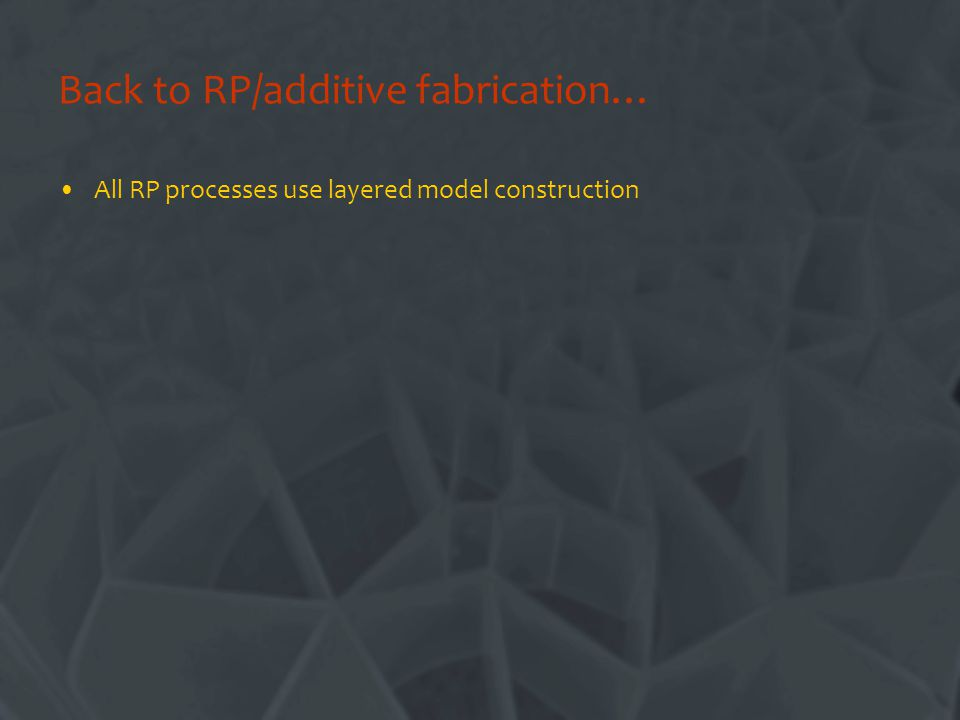 Back to RP/additive fabrication… All RP processes use layered model construction