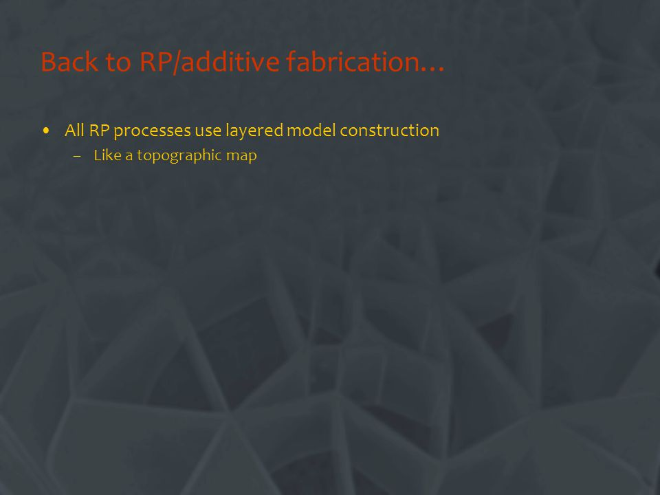 Back to RP/additive fabrication… All RP processes use layered model construction –Like a topographic map