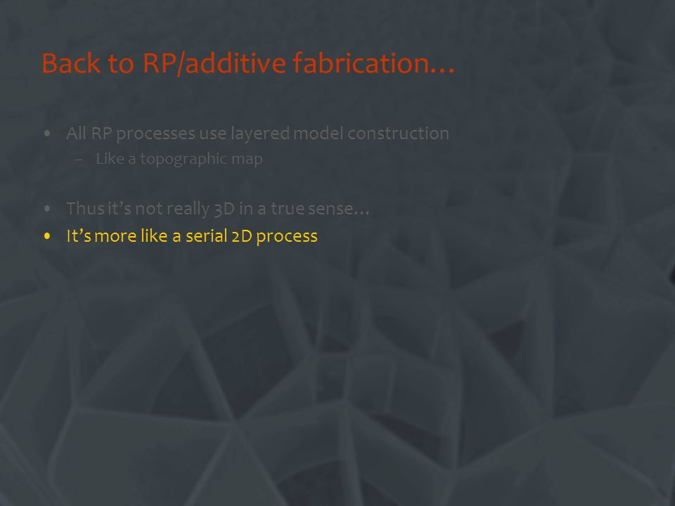 Back to RP/additive fabrication… All RP processes use layered model construction –Like a topographic map Thus its not really 3D in a true sense… Its more like a serial 2D process