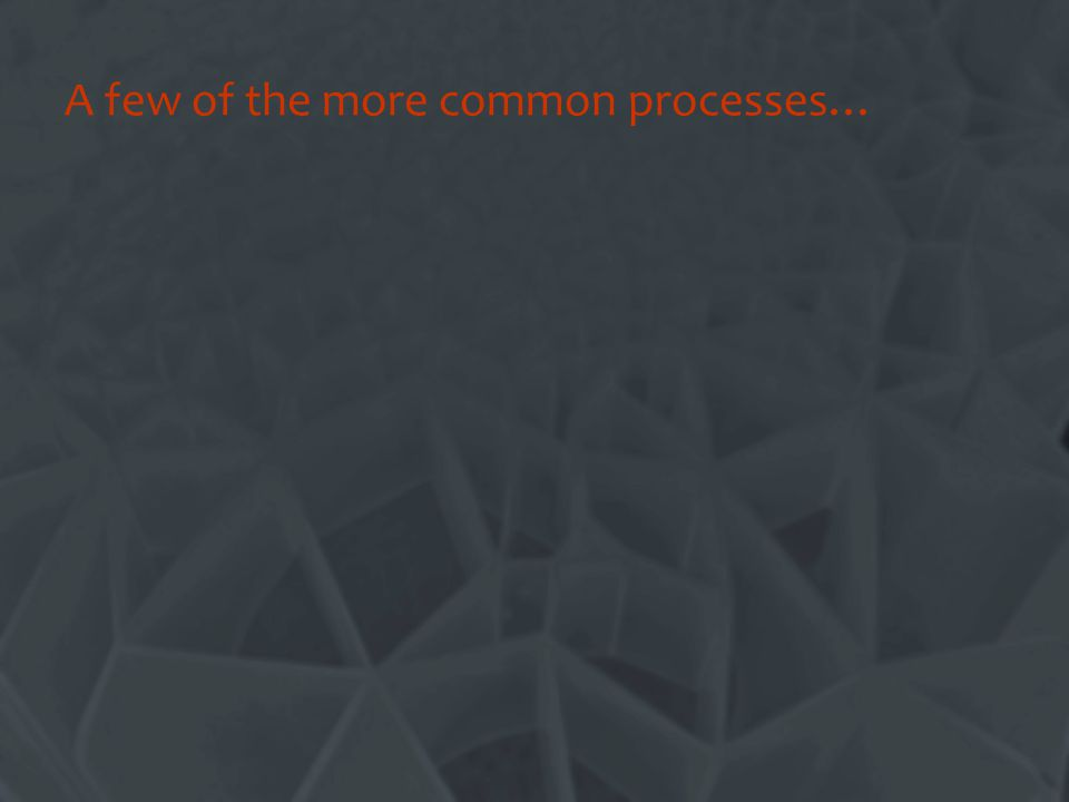 A few of the more common processes…