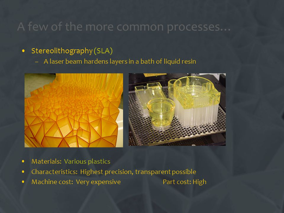 Stereolithography (SLA) –A laser beam hardens layers in a bath of liquid resin Materials: Various plastics Characteristics: Highest precision, transparent possible Machine cost: Very expensive Part cost: High