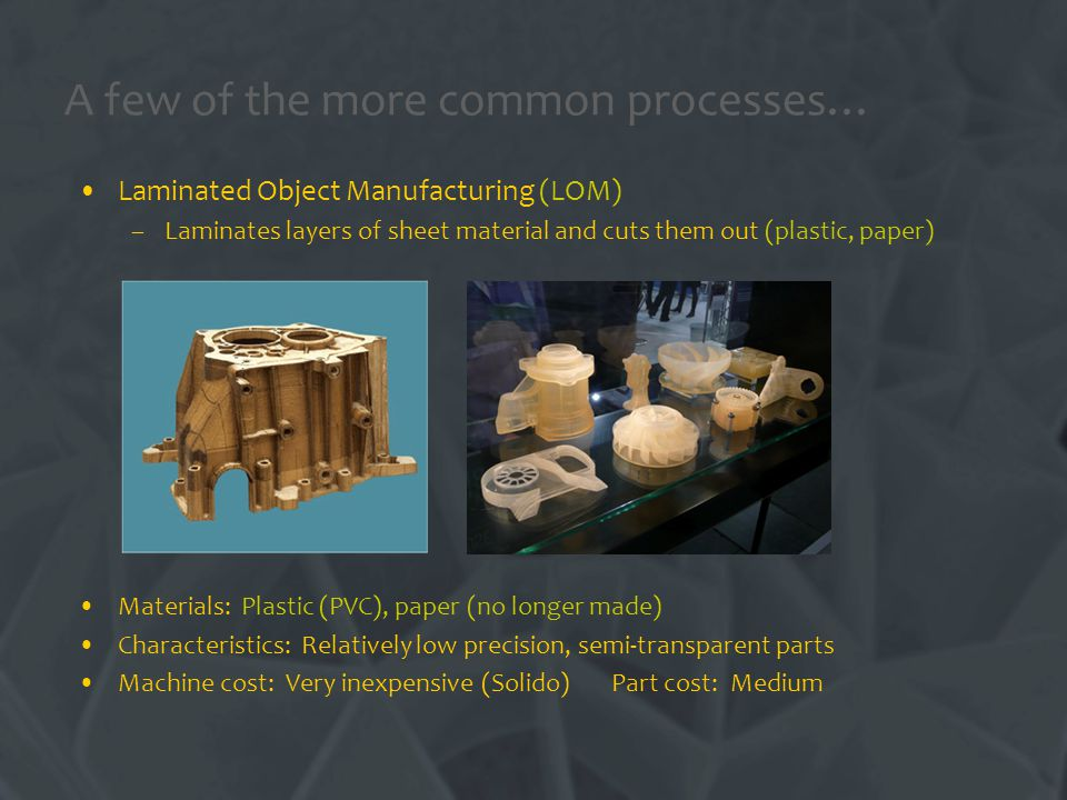 A few of the more common processes… Laminated Object Manufacturing (LOM) –Laminates layers of sheet material and cuts them out (plastic, paper) Materials: Plastic (PVC), paper (no longer made) Characteristics: Relatively low precision, semi-transparent parts Machine cost: Very inexpensive (Solido) Part cost: Medium