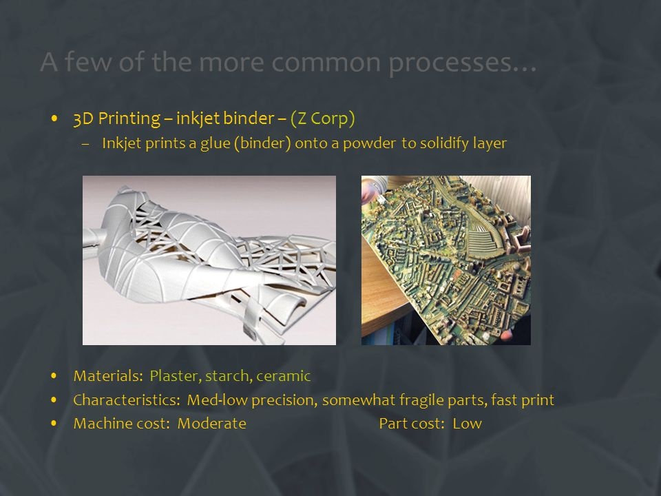 A few of the more common processes… 3D Printing – inkjet binder – (Z Corp) –Inkjet prints a glue (binder) onto a powder to solidify layer Materials: Plaster, starch, ceramic Characteristics: Med-low precision, somewhat fragile parts, fast print Machine cost: Moderate Part cost: Low