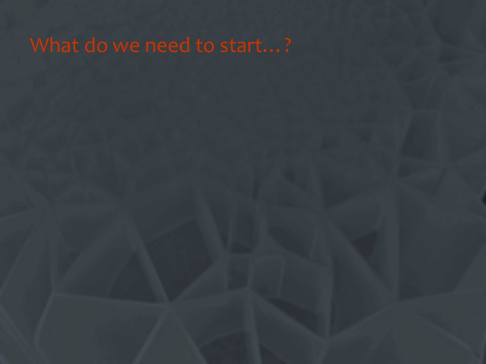 What do we need to start…?